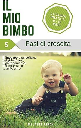 Fasi di Crescita. Il mio Bimbo (Vol.5) - Allattamento (come allattare), Svezzamento (come svezzare), malattie dei bambini, salute del bambino, igiene del neonato, sviluppo del bambino, camminare