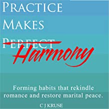 Practice Makes Harmony: Forming Habits That Rekindle Romance and Restore Marital Peace