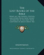 The Lost Books of the Bible: Being All the Gospels, Epistles, and Other Pieces Now Extant Attributed in the First Four Centuries of Jesus Christ, His Apostles and Their Companions