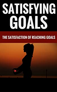 Satisfying Goals - The Satisfaction Of Reaching Goals (English Edition)