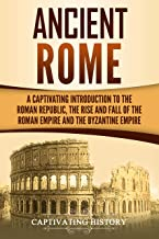 Ancient Rome: A Captivating Introduction to the Roman Republic, The Rise and Fall of the Roman Empire, and The Byzantine E...