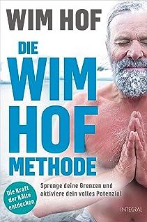 Die Wim-Hof-Methode: Sprenge deine Grenzen und aktiviere dein volles Potenzial. Mit der Kraft der Kälte, bewusster Atmung ...