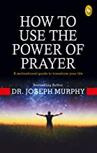 How To Use The Power Of Prayer: A motivational guide to transform your life