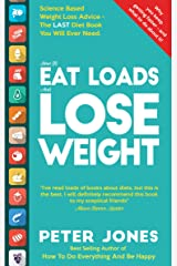 How To EAT LOADS And LOSE WEIGHT: Science Based Weight Loss Advice - the LAST Diet Book You Will Ever Need Kindle Edition