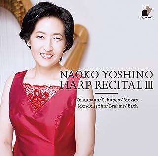 ハープ・リサイタル 3 ~ バッハ・モーツァルト・シューベルト・ブラームス 他 (NAOKO YOSHINO Harp Recital III ~ Schumann / Schubert / Mozart / Mendelssohn / Bra...