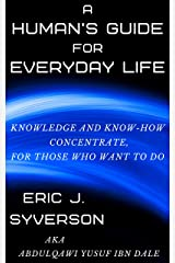 A Human's Guide for Everyday Life: Knowledge and Know-How Concentrate, for Those Who Want to Do Kindle Edition