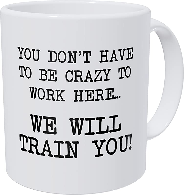 Wampumtuk You Don T Have To Be Crazy To Work Here We Will Train You 11 Ounces Funny Coffee