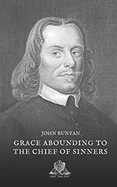 Grace abounding to the chief of sinners: A brief and faithful relation of the exceeding mercy of God in Christ, to his poor servant John Bunyan (Nihil Sine Deo)