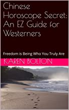 Chinese Horoscope Secret: An EZ Guide for Westerners: Freedom is Being Who You Truly Are (Relationship Delineation Book 1)