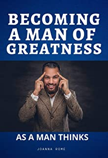 BECOMING A MAN OF GREATNESS: AS A MAN THINKS