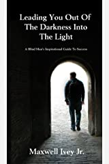 Leading You Out of the Darkness Into the Light: A Blind Man's Inspirational Guide to Success Kindle Edition