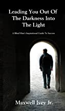 Leading You Out of the Darkness Into the Light: A Blind Man's Inspirational Guide to Success