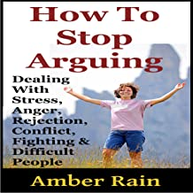How to Stop Arguing: Dealing with Stress, Anger, Rejection, Conflict, Fighting, and Difficult People