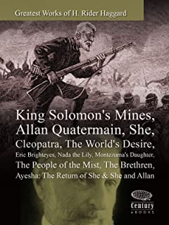 Greatest Works of H. Rider Haggard: King Solomon's Mines, Allan Quatermain, She, Cleopatra, The World's Desire, Eric Brighteyes, Nada the Lily, Montezuma's Daughter, The People of the Mist & More