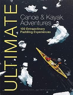 Ultimate Canoe & Kayak Adventures: 100 Extraordinary Paddling Experiences (Ultimate Adventures)