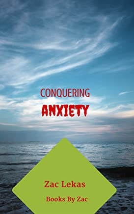 Conquering Anxiety: How to finally conquer you anxiety using simple, proven methods you can apply today