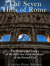 The Seven Hills of Rome: The History and Legacy of the Hills that Form the Heart of the Eternal City