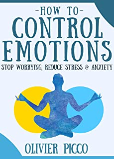 How to Control Your Emotions: Stop Worrying, Reduce Stress & Anxiety. Transform Your Life