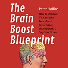 The Brain Boost Blueprint: How to Optimize Your Brain for Peak Mental Performance, Neurogrowth, and Cognitive Fitness (Men...