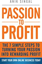 Passion To Profit: The 7 Simple Steps To Turning Your Passion Into Rewarding Profit