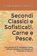 Secondi Classici e Sofisticati. Carne e Pesce.: Una raccolta di 70 fantastiche ricette, dalle più semplici e famose alle p...