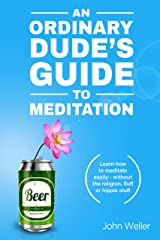 An Ordinary Dude's Guide to Meditation: Learn how to meditate easily - without the religion, fluff or hippie stuff (Ordinary Dude Guides Book 1) Kindle Edition