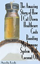 The Amazing Story of How I Cut Down Healthcare Costs Boosting My Immune System With Coconut Oil (English Edition)