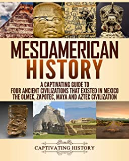 Mesoamerican History: A Captivating Guide to Four Ancient Civilizations That Existed in Mexico