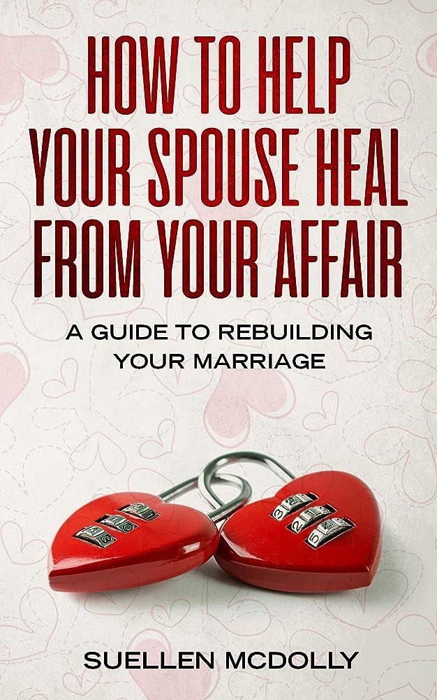 核篭しみHOW TO HELP YOUR SPOUSE HEAL FROM YOUR AFFAIR: a guide to rebuilding your marriage (English Edition)