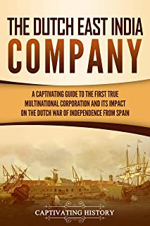 The Dutch East India Company: A Captivating Guide to the First True Multinational Corporation and Its Impact on the Dutch ...