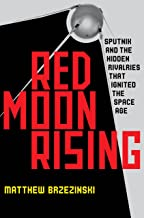 Red Moon Rising: Sputnik and the Hidden Rivals That Ignited the Space Age