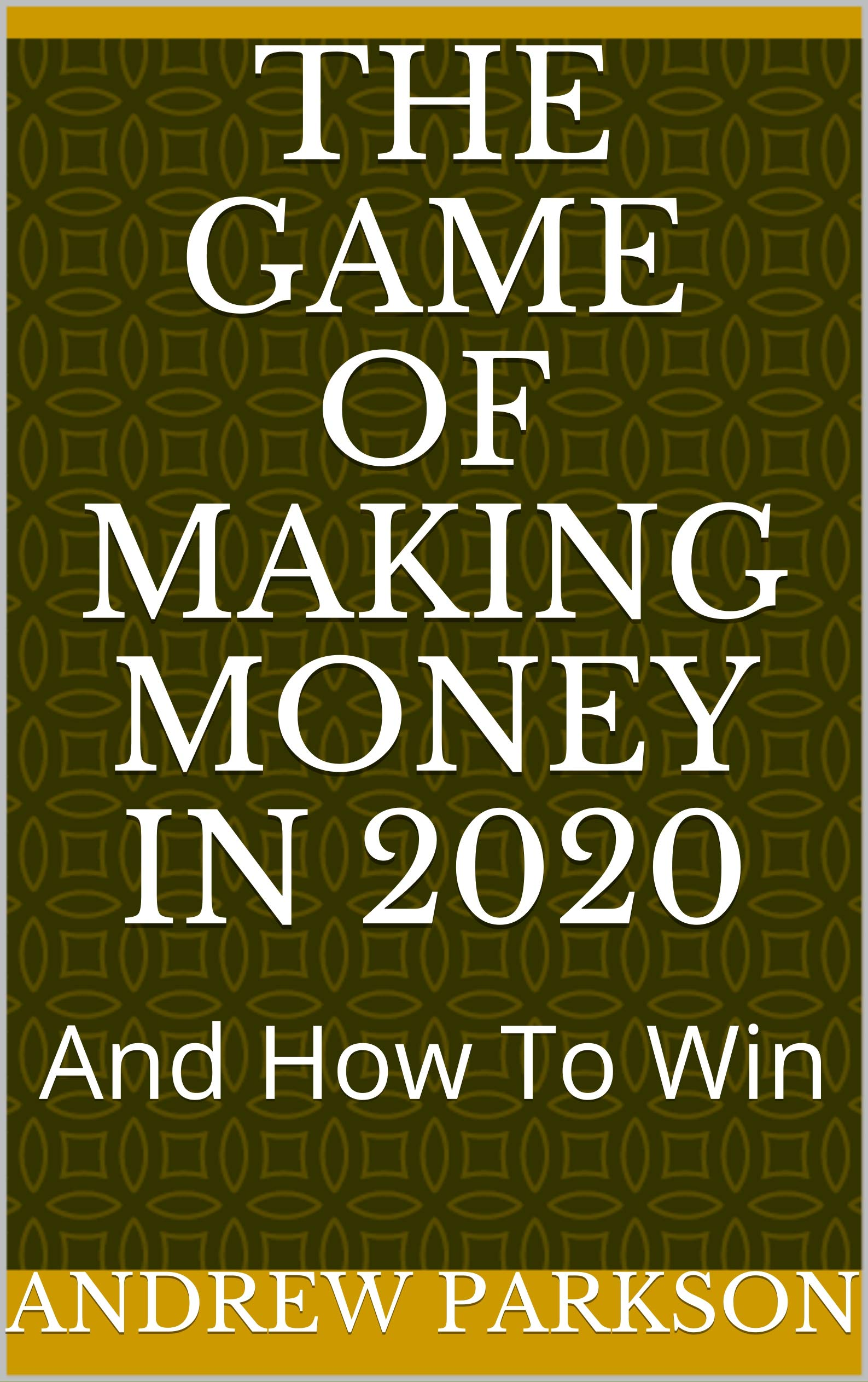 The Game Of Making Money In 2020: And How To Win