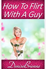 How To Flirt With A Guy: Get Results That Acutally Work And Get The Man You Want Kindle Edition