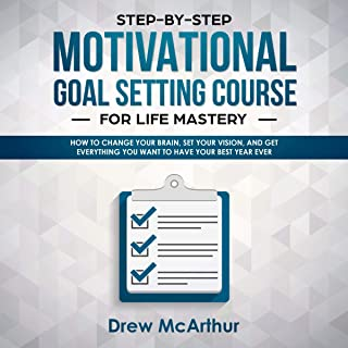 Step-by-Step Motivational Goal Setting Course for Life Mastery: How to Change Your Brain, Set Your Vision, and Get Everyth...