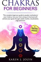 Chakras for beginners: The complete beginners guide to awaken and balance your chakras. Use your inner energy to heal yourself, achieve your goals through ... daily routine, visualization, yoga and more