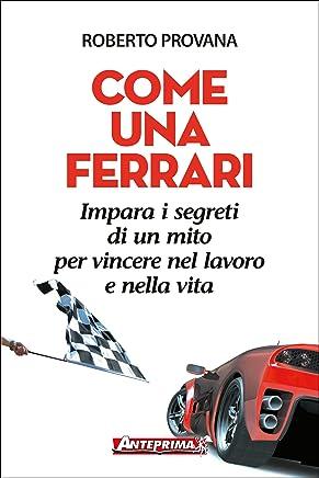 Come una Ferrari: Impara i segreti di un mito per vincere nel lavoro e nella vita