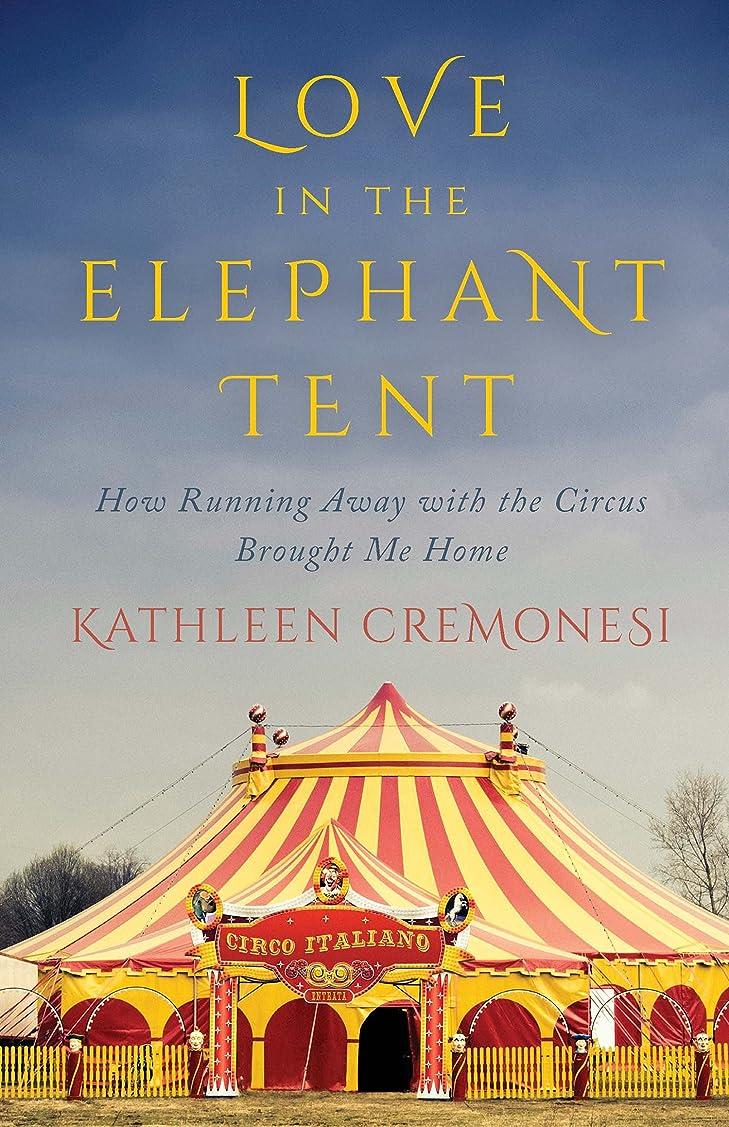 寛容な一人で助言するLove in the Elephant Tent: How Running Away with the Circus Brought Me Home (English Edition)