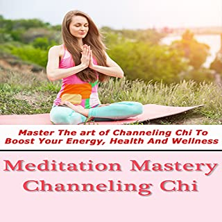 Meditation Mastery : Channeling Chi - Master The art of Channeling Chi To Boost Your Energy, Health And Wellness