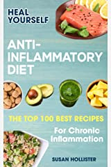Anti-Inflammatory Diet: Heal Yourself: The Top 100 Best Recipes For Chronic Inflammation (All Natural Solutions For Healing Inflammation Along With Anti Inflammatory Cookbook and Recipes 1) Kindle Edition