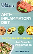 Anti-Inflammatory Diet: Heal Yourself: The Top 100 Best Recipes For Chronic Inflammation (All Natural Solutions For Healin...