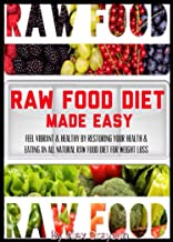Raw Food Diet Made Easy: Feel Vibrant And Healthy By Restoring Your Health And Eating An All Natural Raw Food Diet For Weight Loss (weight loss healthy ... help, cure, life, men, women, lose weight)