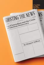 Ghosting the News: Local Journalism and the Crisis of American Democracy