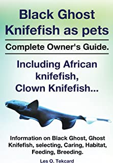 Black Ghost Knifefish as pets, Complete Owner's Guide.: Incuding African knifefish, Clown Knifefish... Information on Black Ghost, Ghost Knifefish, Selecting, Caring, Habitat, Feeding, Breeding.