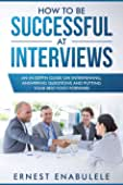 How to Be Successful at Interviews: An In-Depth Guide on Interviewing, Answering... best Interviewing Books