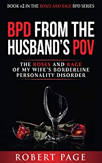 BPD from the Husband's POV: The Roses and Rage of My Wife�s Borderline Personality Disorder (Roses and Rage BPD Book 2)
