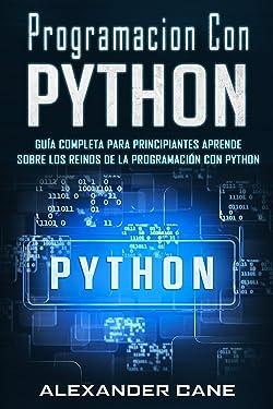 Programacion Con Python: Guía Completa para Principiantes Aprende sobre Los Reinos De La programación Con Python(Libro En Espanol/Coding With Python Spanish Book Version) (Spanish Edition)