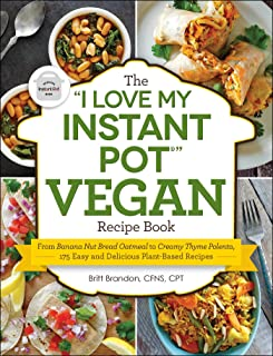 """The """"I Love My Instant Pot®"""" Vegan Recipe Book: From Banana Nut Bread Oatmeal to Creamy Thyme Polenta, 175 Easy and Delicious Plant-Based Recipes (""""I Love My"""" Series)"""