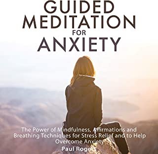 Guided Meditation for Anxiety: The Power of Mindfulness, Affirmations and Breathing Techniques for Stress Relief and to Help Overcome Anxiety