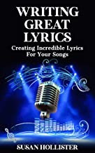 Writing Great Lyrics: Creating Incredible Lyrics For Your Songs (Step By Step Guide To Songwriting)
