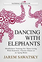 Dancing with Elephants: Mindfulness Training For Those Living With Dementia, Chronic Illness or an Aging Brain (How to Die Smiling Book 1) (English Edition)